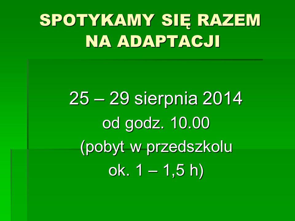 SPOTYKAMY SIĘ RAZEM NA ADAPTACJI 25 – 29 sierpnia 2014 od godz. 10.00 (pobyt w przedszkolu ok. 1 – 1,5 h)
