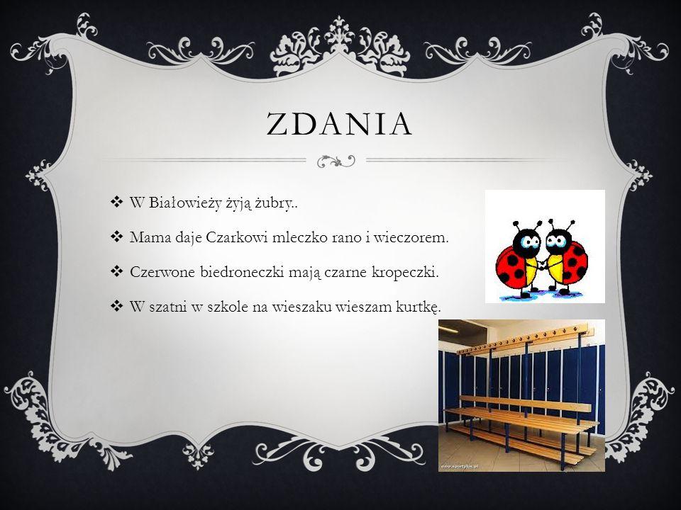 ZDANIA  W Białowieży żyją żubry..  Mama daje Czarkowi mleczko rano i wieczorem.