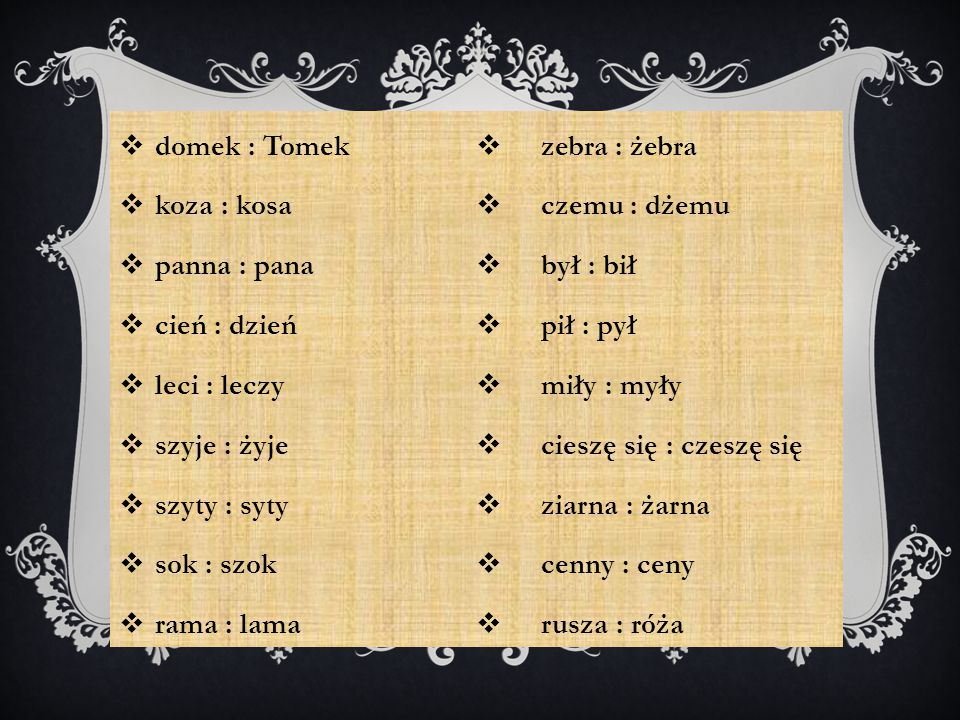  domek : Tomek  koza : kosa  panna : pana  cień : dzień  leci : leczy  szyje : żyje  szyty : syty  sok : szok  rama : lama  zebra : żebra 