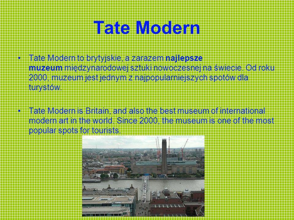 Tate Modern Tate Modern to brytyjskie, a zarazem najlepsze muzeum międzynarodowej sztuki nowoczesnej na świecie. Od roku 2000, muzeum jest jednym z na