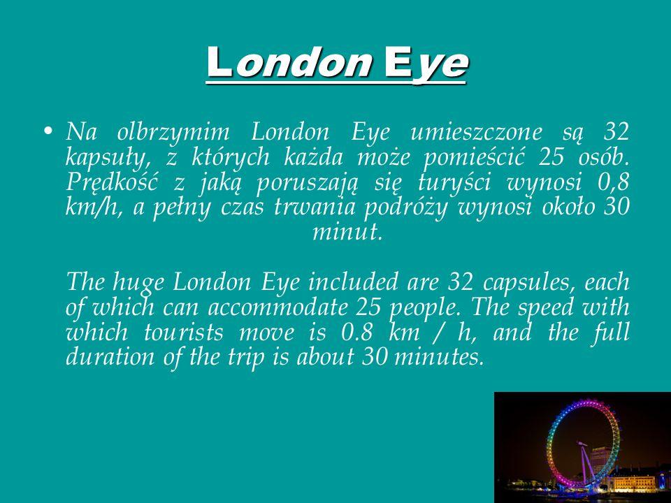 London Eye Na olbrzymim London Eye umieszczone są 32 kapsuły, z których każda może pomieścić 25 osób. Prędkość z jaką poruszają się turyści wynosi 0,8