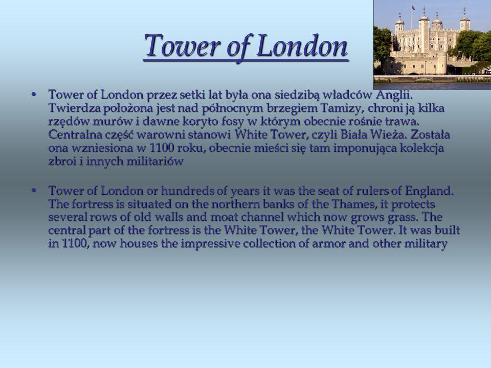 Tower of London Tower of London przez setki lat była ona siedzibą władców Anglii. Twierdza położona jest nad północnym brzegiem Tamizy, chroni ją kilk