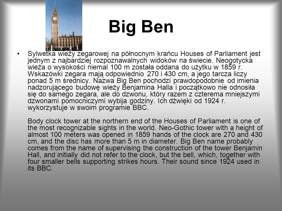 Big Ben Sylwetka wieży zegarowej na północnym krańcu Houses of Parliament jest jednym z najbardziej rozpoznawalnych widoków na świecie. Neogotycka wie