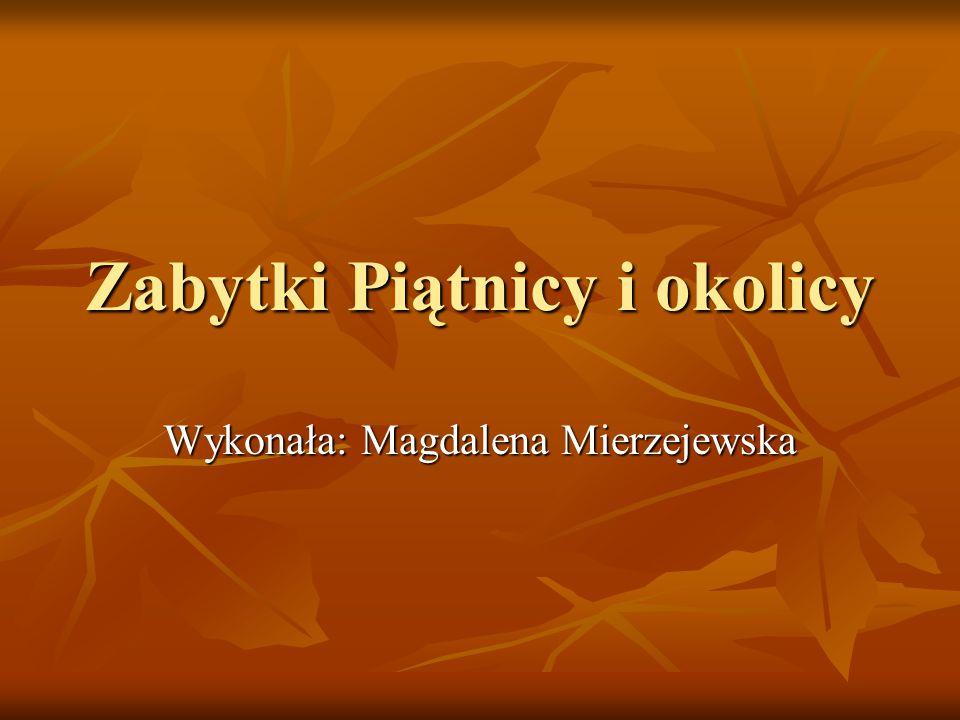 Zabytki Piątnicy i okolicy Wykonała: Magdalena Mierzejewska