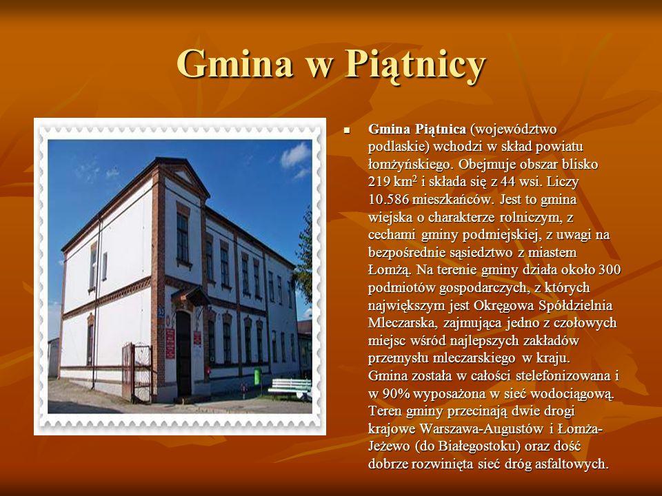 Gmina w Piątnicy Gmina Piątnica (województwo podlaskie) wchodzi w skład powiatu łomżyńskiego. Obejmuje obszar blisko 219 km 2 i składa się z 44 wsi. L