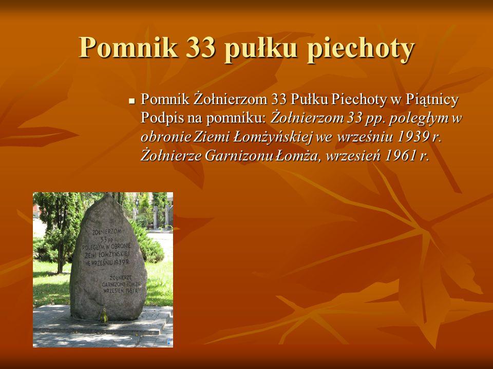 Pomnik 33 pułku piechoty Pomnik Żołnierzom 33 Pułku Piechoty w Piątnicy Podpis na pomniku: Żołnierzom 33 pp. poległym w obronie Ziemi Łomżyńskiej we w
