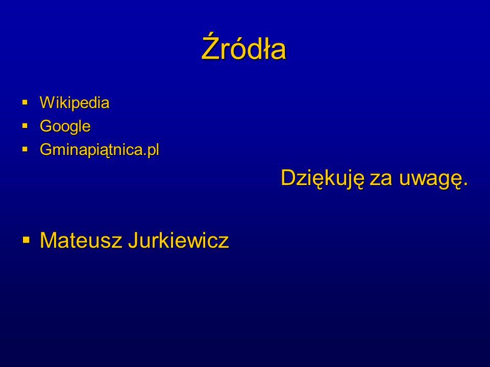 Źródła  Wikipedia  Google  Gminapiątnica.pl Dziękuję za uwagę.  Mateusz Jurkiewicz