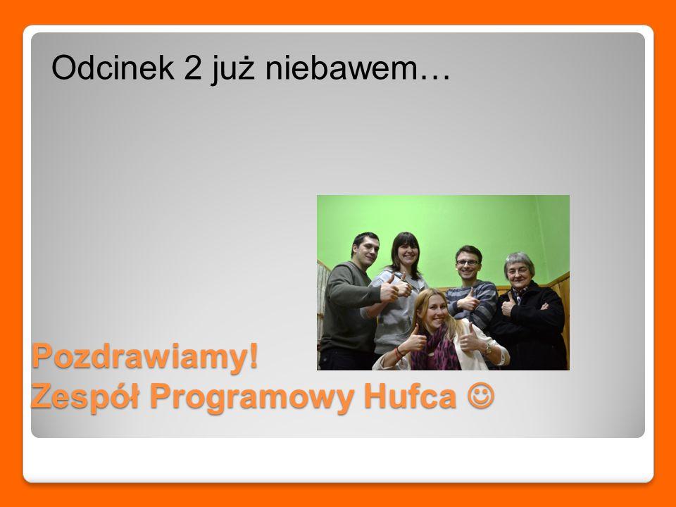 Pozdrawiamy! Zespół Programowy Hufca Pozdrawiamy! Zespół Programowy Hufca Odcinek 2 już niebawem…