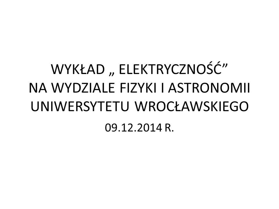 """WYKŁAD """" ELEKTRYCZNOŚĆ NA WYDZIALE FIZYKI I ASTRONOMII UNIWERSYTETU WROCŁAWSKIEGO 09.12.2014 R."""