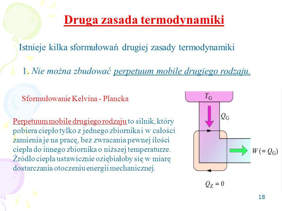 18 Druga zasada termodynamiki Istnieje kilka sformułowań drugiej zasady termodynamiki 1. Nie można zbudować perpetuum mobile drugiego rodzaju. Perpetu