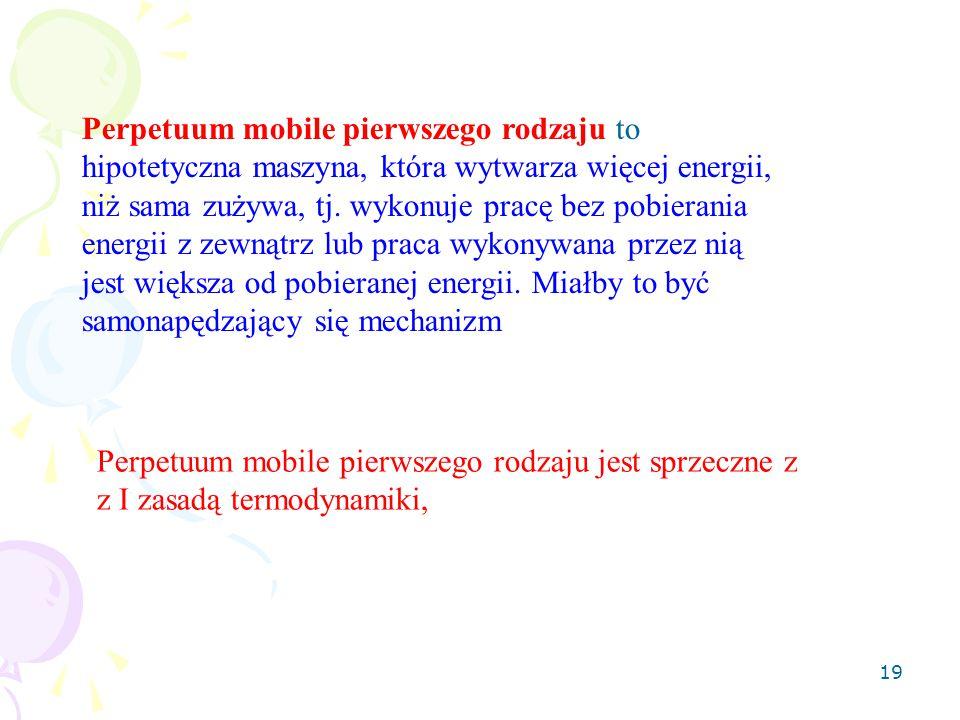 19 Perpetuum mobile pierwszego rodzaju to hipotetyczna maszyna, która wytwarza więcej energii, niż sama zużywa, tj. wykonuje pracę bez pobierania ener