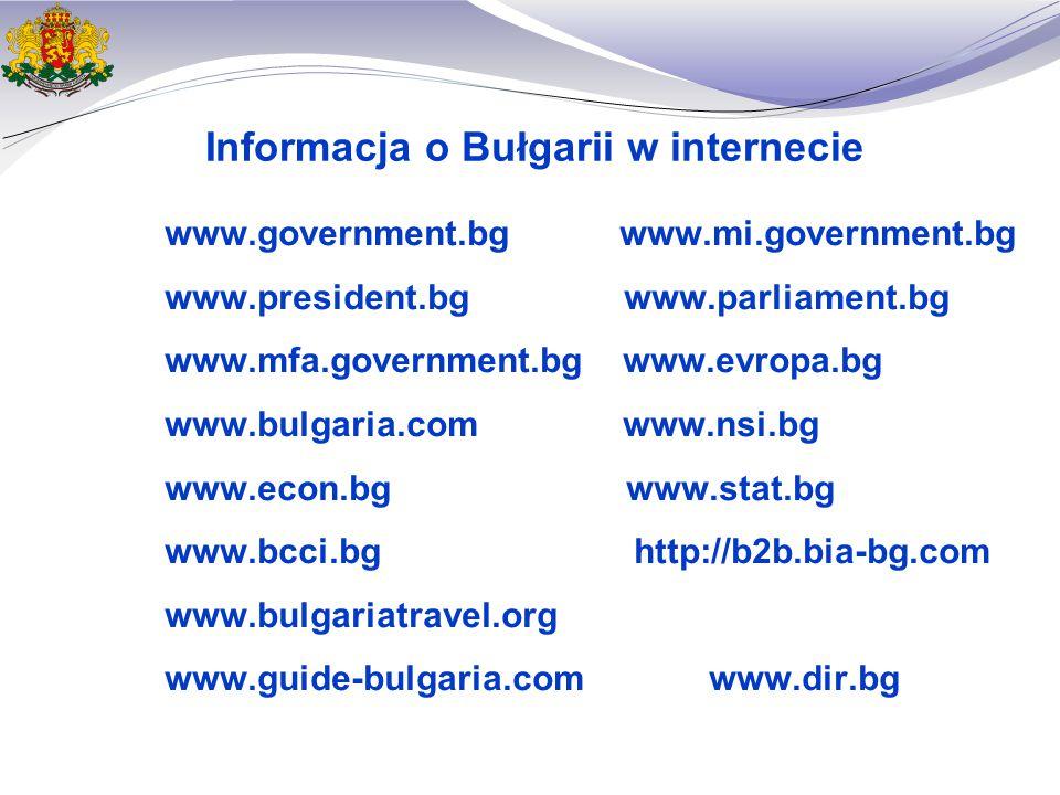 Informacja o Bułgarii w internecie www.government.bg www.mi.government.bg www.president.bg www.parliament.bg www.mfa.government.bg www.evropa.bg www.bulgaria.com www.nsi.bg www.econ.bg www.stat.bg www.bcci.bg http://b2b.bia-bg.com www.bulgariatravel.org www.guide-bulgaria.com www.dir.bg