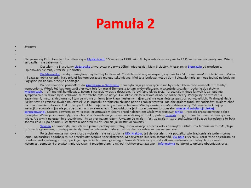 Pamuła 2 Życiorys Nazywam się Piotr Pamuła. Urodziłem się w Myślenicach, 15 września 1990 roku. To była sobota w nocy około 23.Dziecinstwa nie pamięta
