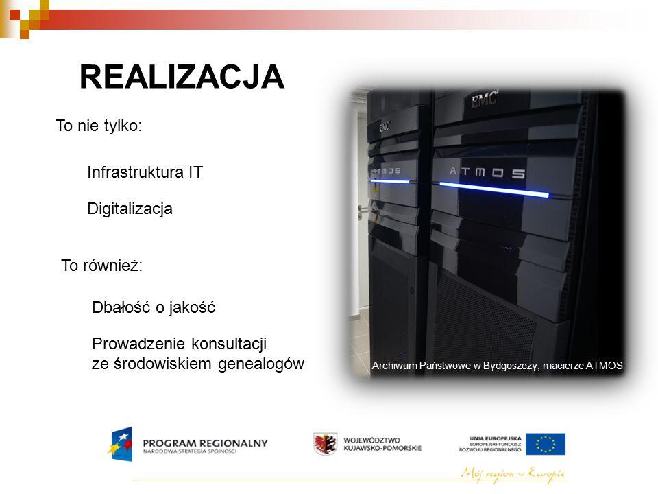 REALIZACJA To nie tylko: Infrastruktura IT Digitalizacja To również: Dbałość o jakość Prowadzenie konsultacji ze środowiskiem genealogów Archiwum Państwowe w Bydgoszczy, macierze ATMOS