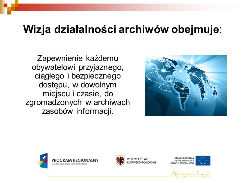 Wizja działalności archiwów obejmuje: Zapewnienie każdemu obywatelowi przyjaznego, ciągłego i bezpiecznego dostępu, w dowolnym miejscu i czasie, do zgromadzonych w archiwach zasobów informacji.