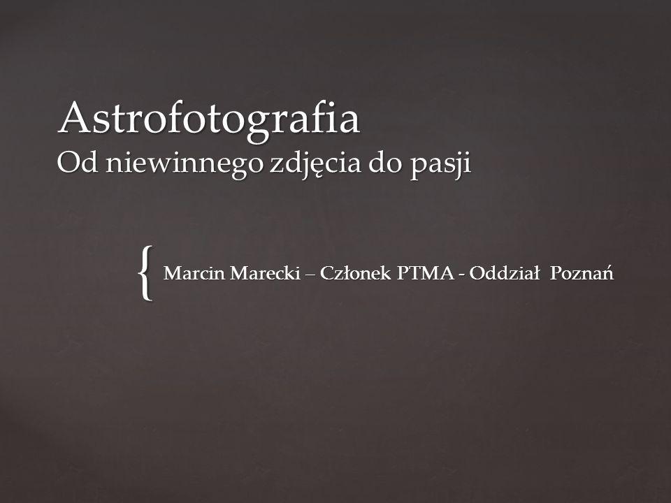 { Astrofotografia Od niewinnego zdjęcia do pasji Marcin Marecki – Członek PTMA - Oddział Poznań