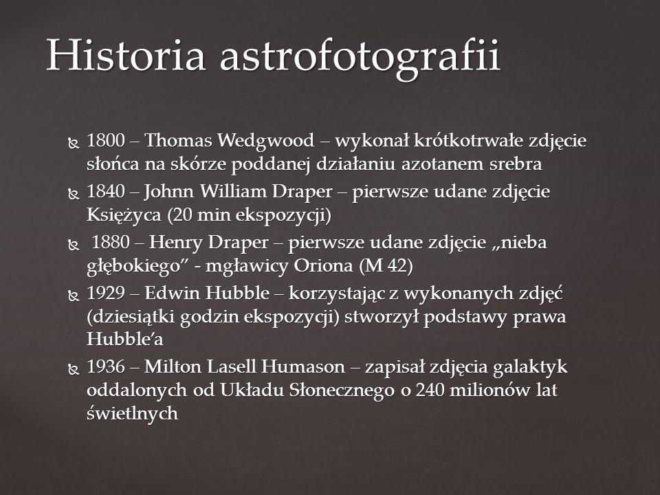""" 1800 – Thomas Wedgwood – wykonał krótkotrwałe zdjęcie słońca na skórze poddanej działaniu azotanem srebra  1840 – Johnn William Draper – pierwsze udane zdjęcie Księżyca (20 min ekspozycji)  1880 – Henry Draper – pierwsze udane zdjęcie """"nieba głębokiego - mgławicy Oriona (M 42)  1929 – Edwin Hubble – korzystając z wykonanych zdjęć (dziesiątki godzin ekspozycji) stworzył podstawy prawa Hubble'a  1936 – Milton Lasell Humason – zapisał zdjęcia galaktyk oddalonych od Układu Słonecznego o 240 milionów lat świetlnych Historia astrofotografii"""