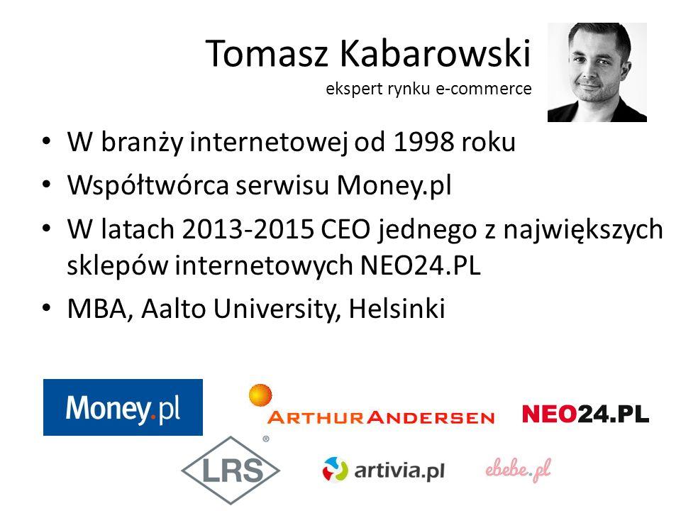 Tomasz Kabarowski ekspert rynku e-commerce W branży internetowej od 1998 roku Współtwórca serwisu Money.pl W latach 2013-2015 CEO jednego z największych sklepów internetowych NEO24.PL MBA, Aalto University, Helsinki