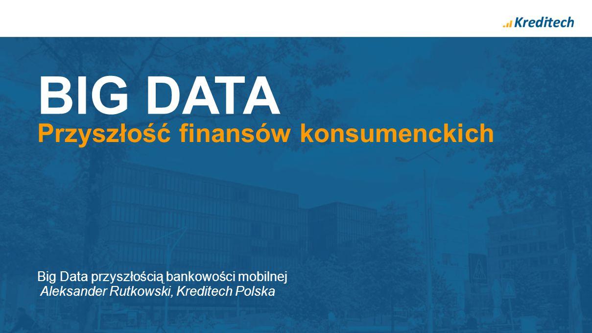 BIG DATA Przyszłość finansów konsumenckich Big Data przyszłością bankowości mobilnej Aleksander Rutkowski, Kreditech Polska