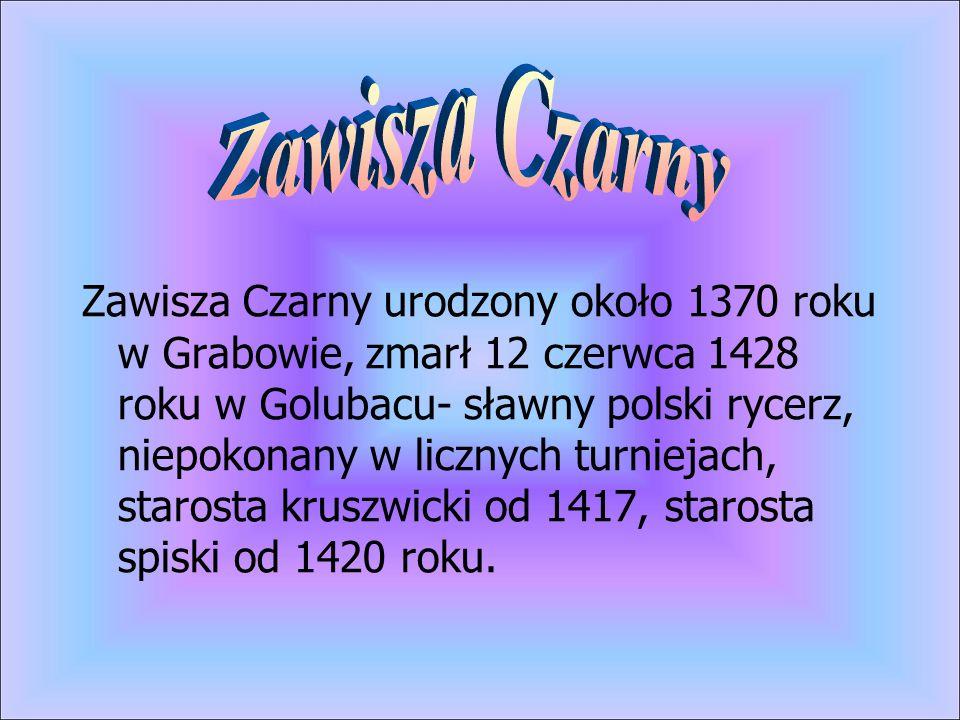 Zawisza Czarny urodzony około 1370 roku w Grabowie, zmarł 12 czerwca 1428 roku w Golubacu- sławny polski rycerz, niepokonany w licznych turniejach, st