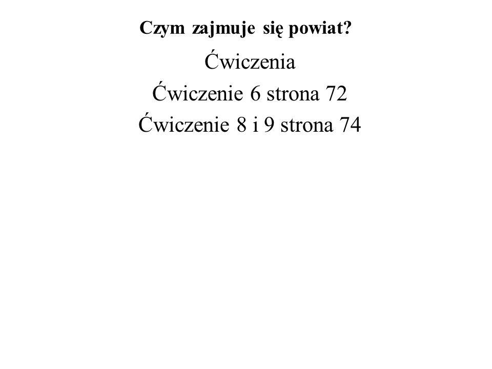 Czym zajmuje się powiat? Ćwiczenia Ćwiczenie 6 strona 72 Ćwiczenie 8 i 9 strona 74