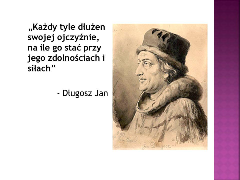 """""""Każdy tyle dłużen swojej ojczyźnie, na ile go stać przy jego zdolnościach i siłach"""" - Długosz Jan"""