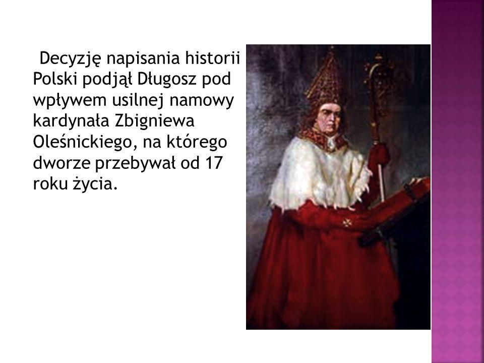 Decyzję napisania historii Polski podjął Długosz pod wpływem usilnej namowy kardynała Zbigniewa Oleśnickiego, na którego dworze przebywał od 17 roku ż