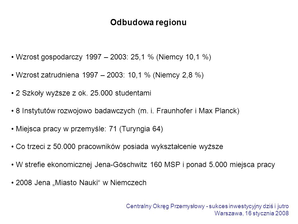 Centralny Okręg Przemysłowy - sukces inwestycyjny dziś i jutro Warszawa, 16 stycznia 2008 Odbudowa regionu Wzrost gospodarczy 1997 – 2003: 25,1 % (Niemcy 10,1 %) Wzrost zatrudniena 1997 – 2003: 10,1 % (Niemcy 2,8 %) 2 Szkoły wyższe z ok.