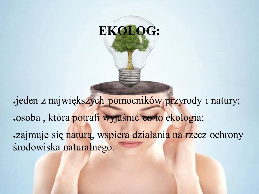 EKOLOG: ● jeden z największych pomocników przyrody i natury; ● osoba, która potrafi wyjaśnić co to ekologia; ● zajmuje się naturą, wspiera działania n