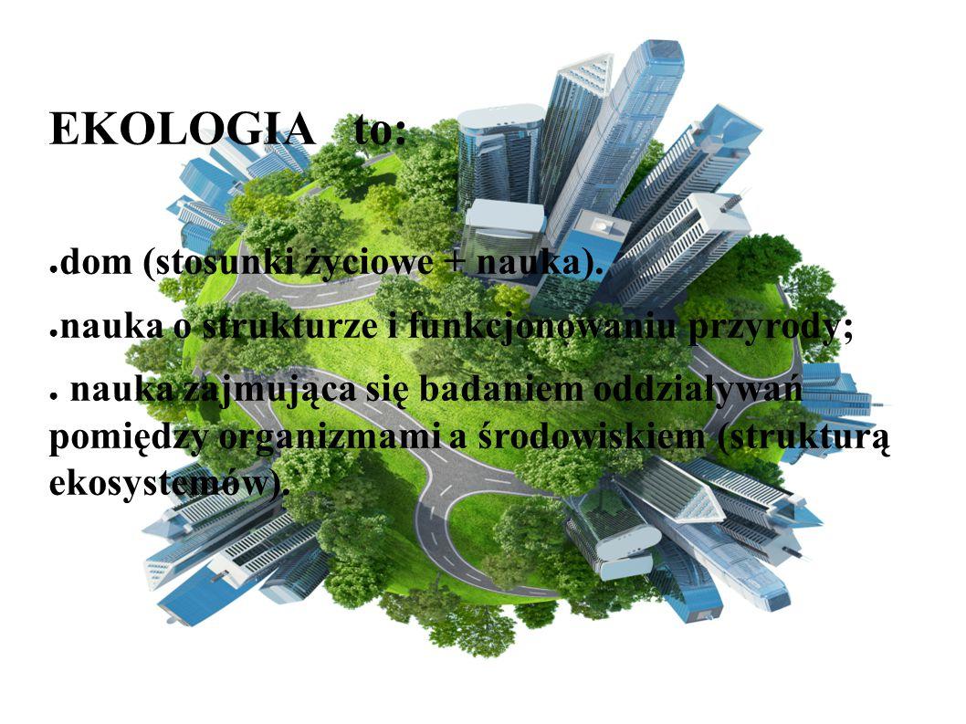 EKOLOGIA to: ● dom (stosunki życiowe + nauka). ● nauka o strukturze i funkcjonowaniu przyrody; ● nauka zajmująca się badaniem oddziaływań pomiędzy org