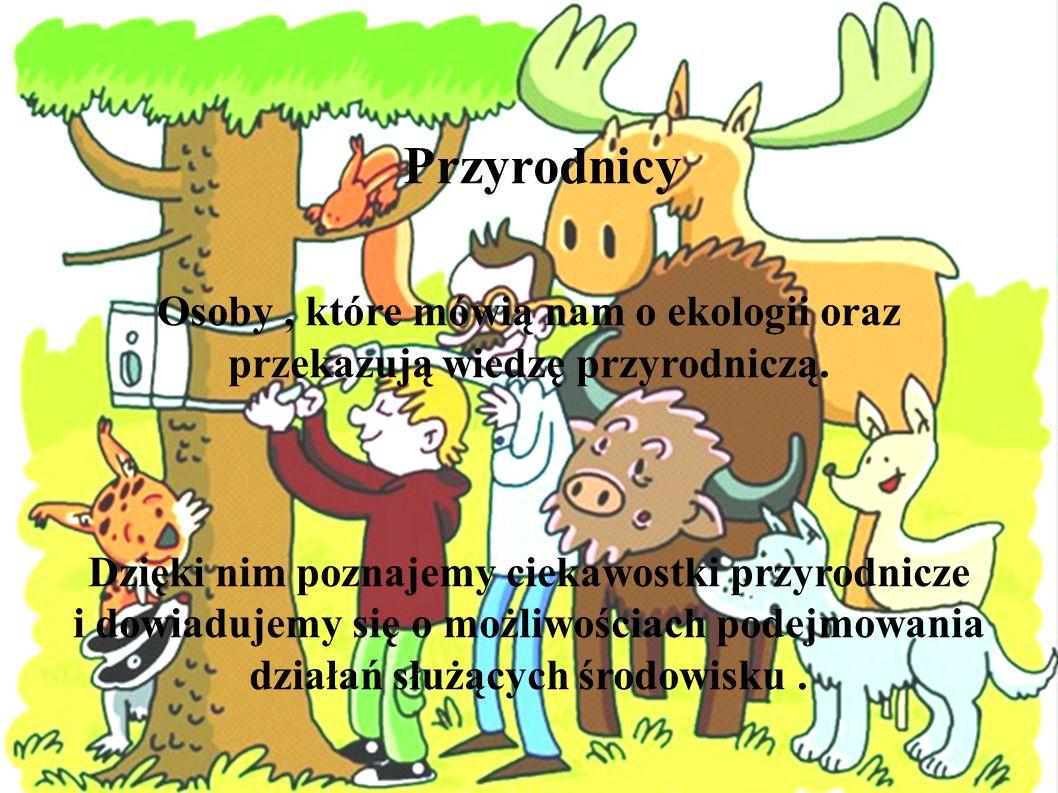 Przyrodnicy Osoby, które mówią nam o ekologii oraz przekazują wiedzę przyrodniczą. Dzięki nim poznajemy ciekawostki przyrodnicze i dowiadujemy się o m
