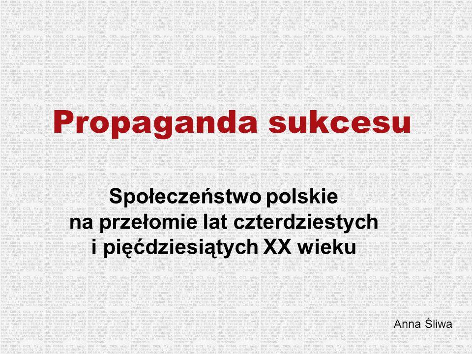 Propaganda sukcesu Społeczeństwo polskie na przełomie lat czterdziestych i pięćdziesiątych XX wieku Anna Śliwa