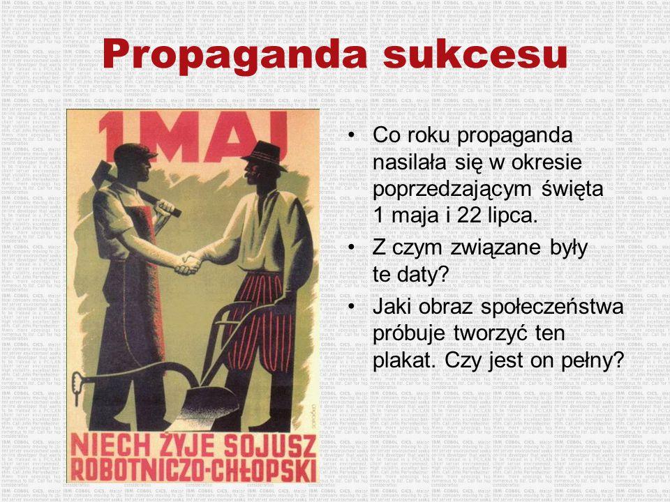 Propaganda sukcesu Co roku propaganda nasilała się w okresie poprzedzającym święta 1 maja i 22 lipca. Z czym związane były te daty? Jaki obraz społecz
