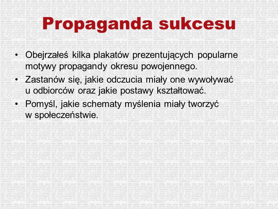 Propaganda sukcesu Obejrzałeś kilka plakatów prezentujących popularne motywy propagandy okresu powojennego. Zastanów się, jakie odczucia miały one wyw