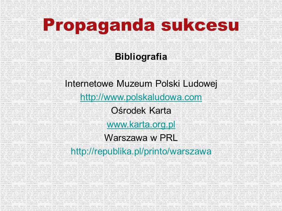 Propaganda sukcesu Bibliografia Internetowe Muzeum Polski Ludowej http://www.polskaludowa.com Ośrodek Karta www.karta.org.pl Warszawa w PRL http://rep