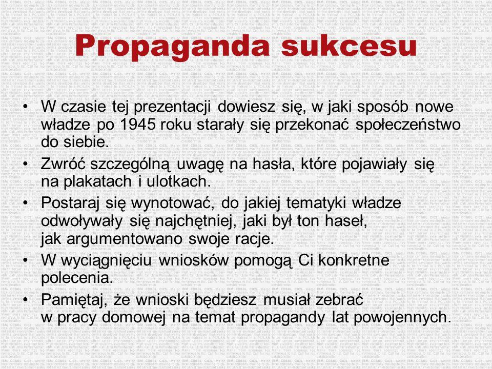 Propaganda sukcesu W czasie tej prezentacji dowiesz się, w jaki sposób nowe władze po 1945 roku starały się przekonać społeczeństwo do siebie. Zwróć s