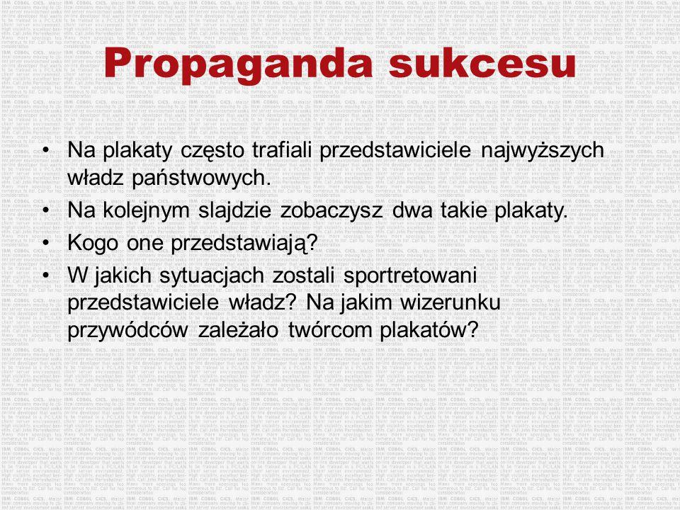 Propaganda sukcesu Na plakaty często trafiali przedstawiciele najwyższych władz państwowych. Na kolejnym slajdzie zobaczysz dwa takie plakaty. Kogo on