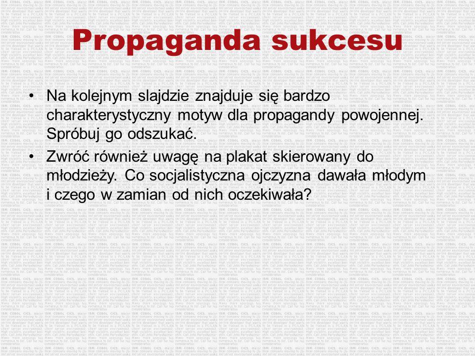 Propaganda sukcesu Na kolejnym slajdzie znajduje się bardzo charakterystyczny motyw dla propagandy powojennej. Spróbuj go odszukać. Zwróć również uwag