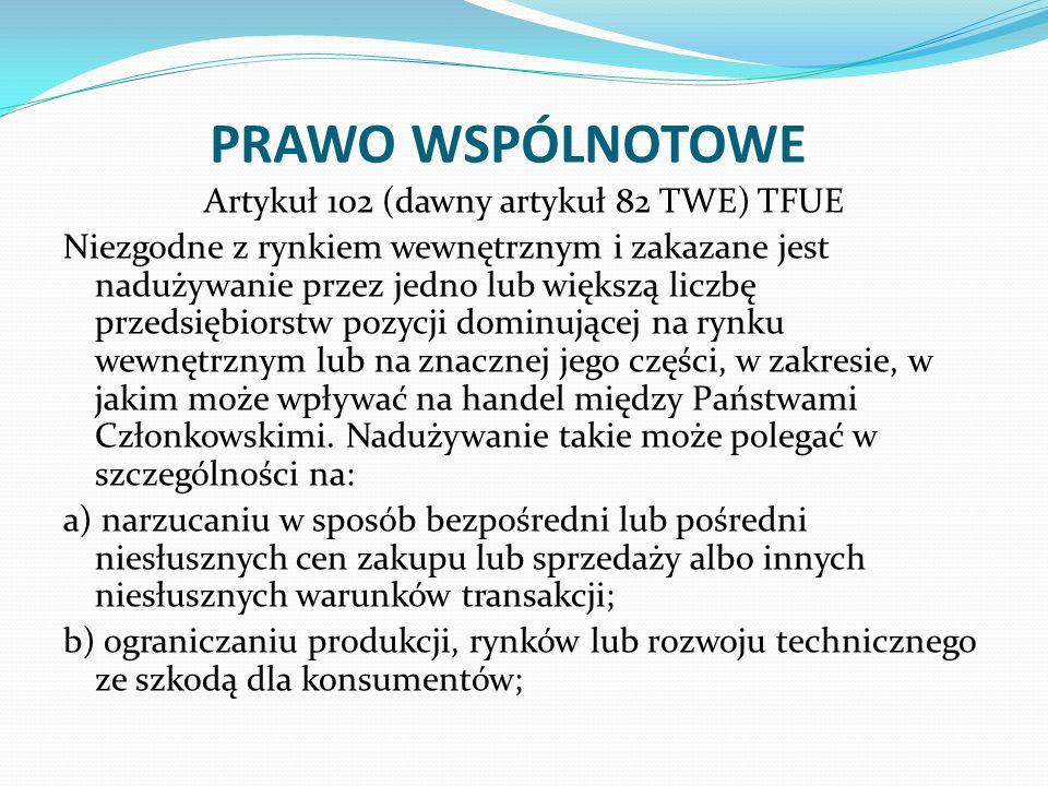 PRAWO WSPÓLNOTOWE Artykuł 102 (dawny artykuł 82 TWE) TFUE Niezgodne z rynkiem wewnętrznym i zakazane jest nadużywanie przez jedno lub większą liczbę przedsiębiorstw pozycji dominującej na rynku wewnętrznym lub na znacznej jego części, w zakresie, w jakim może wpływać na handel między Państwami Członkowskimi.