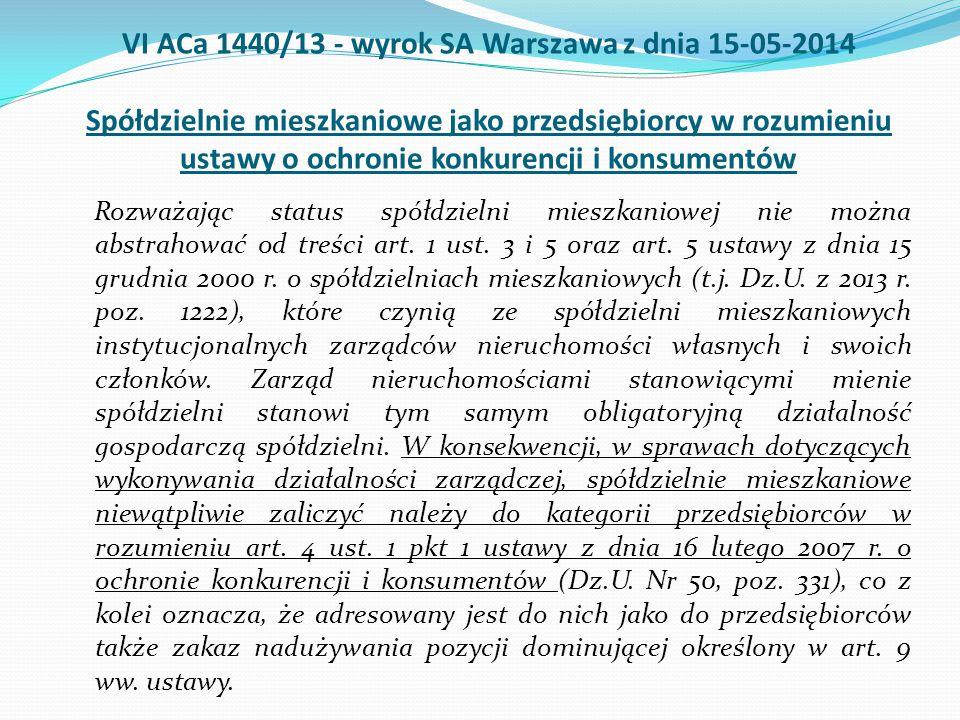 VI ACa 1440/13 - wyrok SA Warszawa z dnia 15-05-2014 Spółdzielnie mieszkaniowe jako przedsiębiorcy w rozumieniu ustawy o ochronie konkurencji i konsumentów Rozważając status spółdzielni mieszkaniowej nie można abstrahować od treści art.