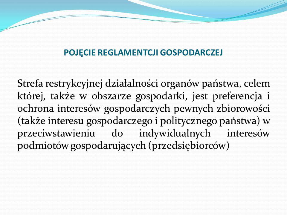 POJĘCIE REGLAMENTCJI GOSPODARCZEJ Strefa restrykcyjnej działalności organów państwa, celem której, także w obszarze gospodarki, jest preferencja i ochrona interesów gospodarczych pewnych zbiorowości (także interesu gospodarczego i politycznego państwa) w przeciwstawieniu do indywidualnych interesów podmiotów gospodarujących (przedsiębiorców)
