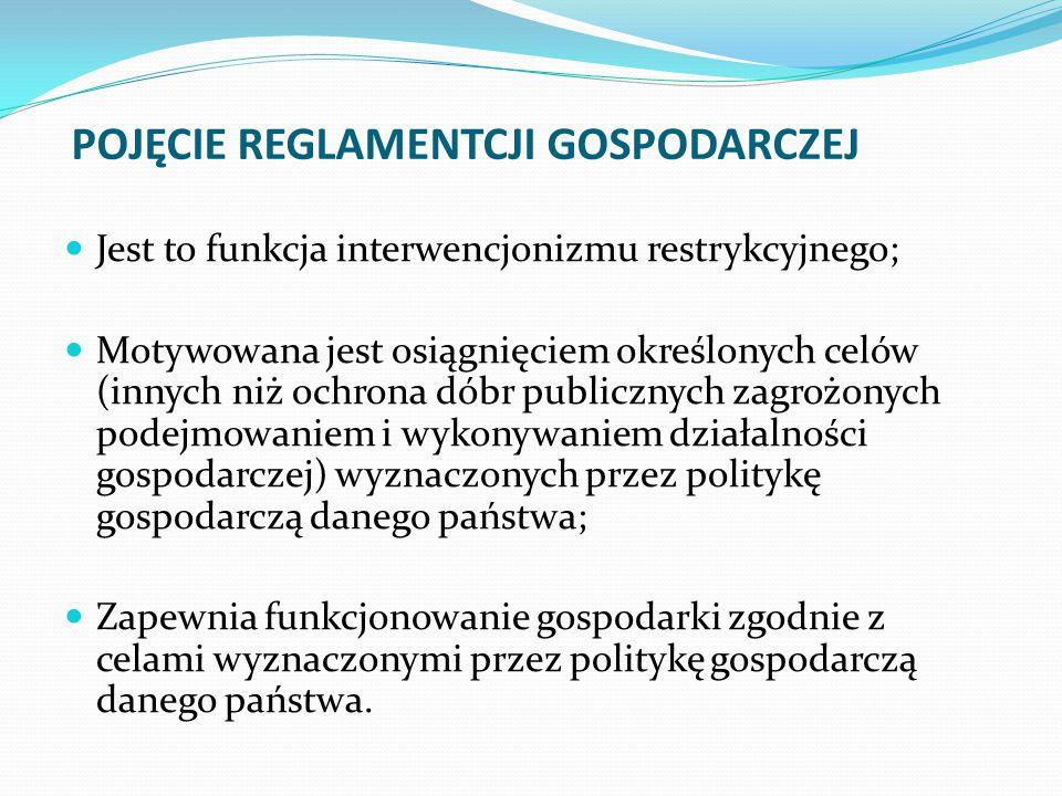 POJĘCIE REGLAMENTCJI GOSPODARCZEJ Jest to funkcja interwencjonizmu restrykcyjnego; Motywowana jest osiągnięciem określonych celów (innych niż ochrona dóbr publicznych zagrożonych podejmowaniem i wykonywaniem działalności gospodarczej) wyznaczonych przez politykę gospodarczą danego państwa; Zapewnia funkcjonowanie gospodarki zgodnie z celami wyznaczonymi przez politykę gospodarczą danego państwa.
