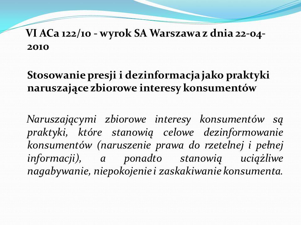 VI ACa 122/10 - wyrok SA Warszawa z dnia 22-04- 2010 Stosowanie presji i dezinformacja jako praktyki naruszające zbiorowe interesy konsumentów Naruszającymi zbiorowe interesy konsumentów są praktyki, które stanowią celowe dezinformowanie konsumentów (naruszenie prawa do rzetelnej i pełnej informacji), a ponadto stanowią uciążliwe nagabywanie, niepokojenie i zaskakiwanie konsumenta.