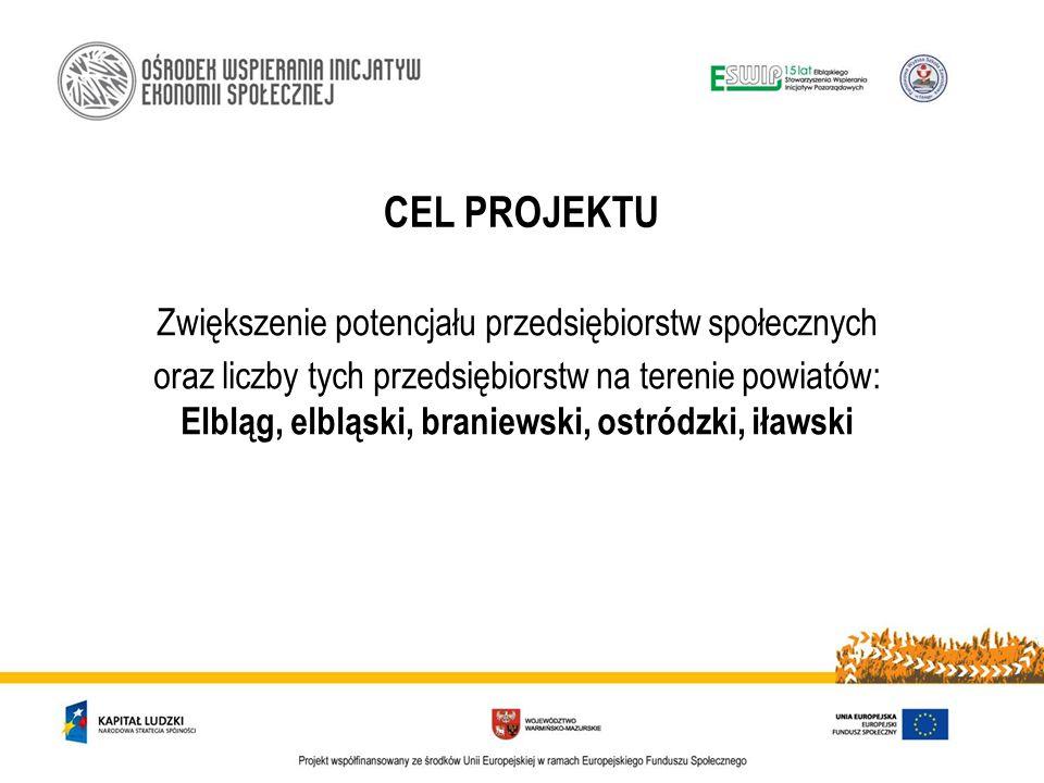 CEL PROJEKTU Zwiększenie potencjału przedsiębiorstw społecznych oraz liczby tych przedsiębiorstw na terenie powiatów: Elbląg, elbląski, braniewski, ostródzki, iławski