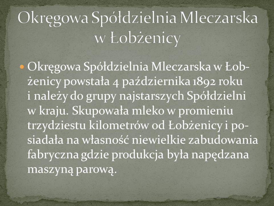 Okręgowa Spółdzielnia Mleczarska w Łob żenicy powstała 4 października 1892 roku i należy do grupy najstarszych Spółdzielni w kra