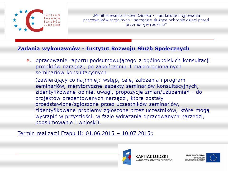 14 Zadania wykonawców - Instytut Rozwoju Służb Społecznych e.opracowanie raportu podsumowującego z ogólnopolskich konsultacji projektów narzędzi, po z
