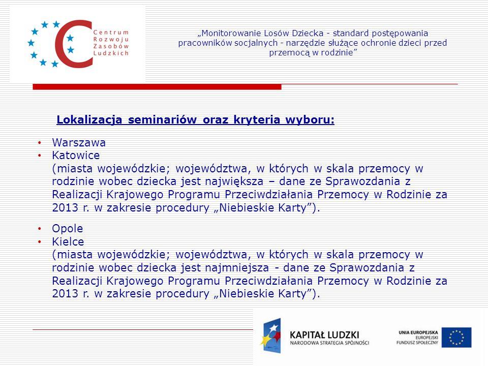 15 Lokalizacja seminariów oraz kryteria wyboru: Warszawa Katowice (miasta wojewódzkie; województwa, w których w skala przemocy w rodzinie wobec dziecka jest największa – dane ze Sprawozdania z Realizacji Krajowego Programu Przeciwdziałania Przemocy w Rodzinie za 2013 r.