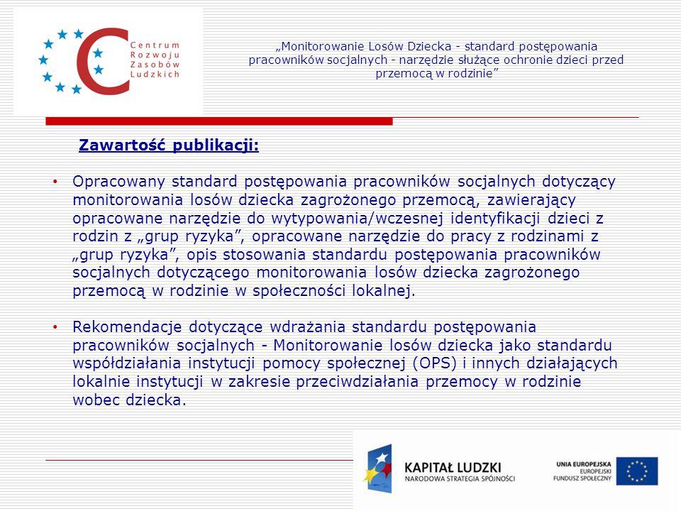 """20 Zawartość publikacji: Opracowany standard postępowania pracowników socjalnych dotyczący monitorowania losów dziecka zagrożonego przemocą, zawierający opracowane narzędzie do wytypowania/wczesnej identyfikacji dzieci z rodzin z """"grup ryzyka , opracowane narzędzie do pracy z rodzinami z """"grup ryzyka , opis stosowania standardu postępowania pracowników socjalnych dotyczącego monitorowania losów dziecka zagrożonego przemocą w rodzinie w społeczności lokalnej."""