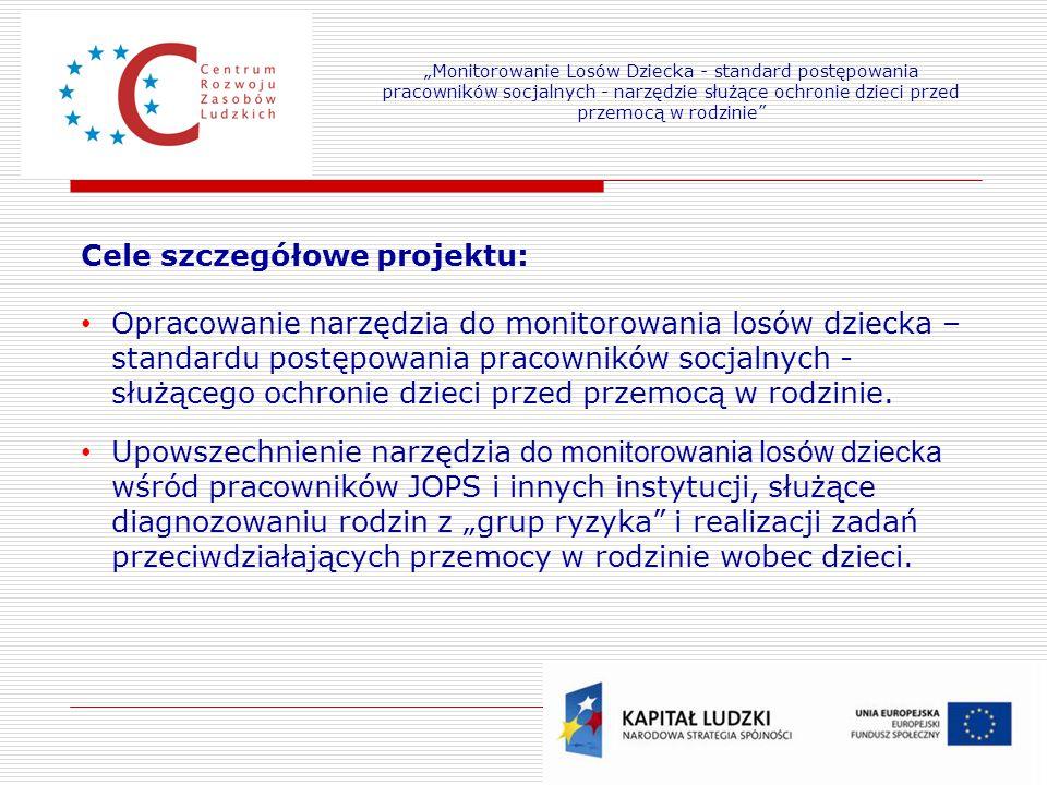 Cele szczegółowe projektu: Opracowanie narzędzia do monitorowania losów dziecka – standardu postępowania pracowników socjalnych - służącego ochronie dzieci przed przemocą w rodzinie.