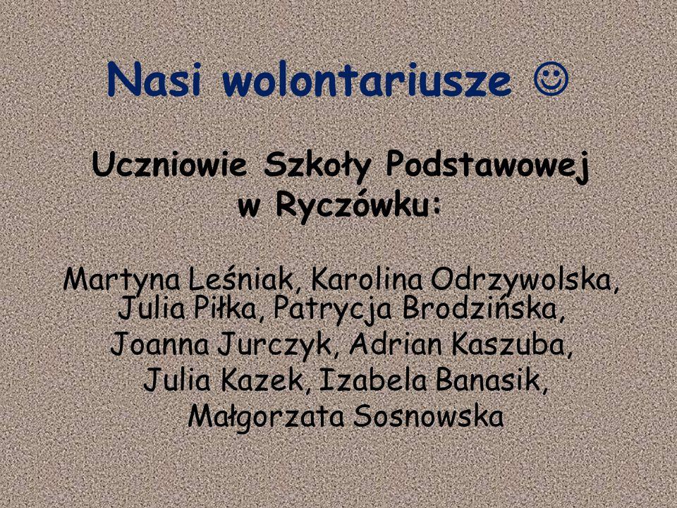 Nasi wolontariusze Uczniowie Szkoły Podstawowej w Ryczówku: Martyna Leśniak, Karolina Odrzywolska, Julia Piłka, Patrycja Brodzińska, Joanna Jurczyk, A